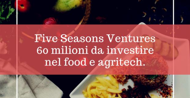 Five Seasons Ventures 60 milioni per food e agritech
